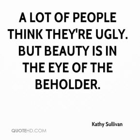 Kathy Sullivan  - A lot of people think they're ugly. But beauty is in the eye of the beholder.