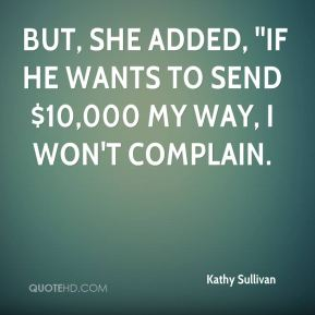 Kathy Sullivan  -  But, she added, ''if he wants to send $10,000 my way, I won't complain.