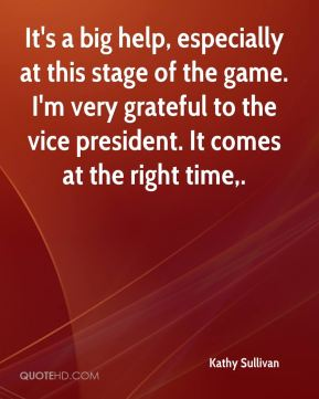 Kathy Sullivan  - It's a big help, especially at this stage of the game. I'm very grateful to the vice president. It comes at the right time.