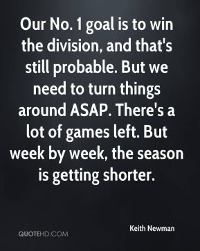 Keith Newman  - Our No. 1 goal is to win the division, and that's still probable. But we need to turn things around ASAP. There's a lot of games left. But week by week, the season is getting shorter.