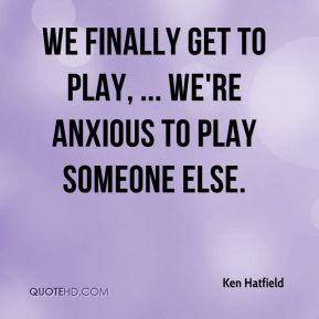 Ken Hatfield  - We finally get to play, ... We're anxious to play someone else.