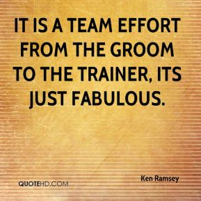 Ken Ramsey  - It is a team effort from the groom to the trainer, its just fabulous.