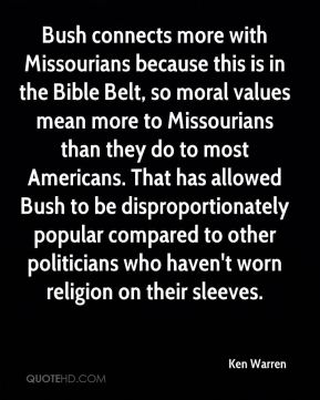 Ken Warren  - Bush connects more with Missourians because this is in the Bible Belt, so moral values mean more to Missourians than they do to most Americans. That has allowed Bush to be disproportionately popular compared to other politicians who haven't worn religion on their sleeves.