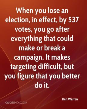 Ken Warren  - When you lose an election, in effect, by 537 votes, you go after everything that could make or break a campaign. It makes targeting difficult, but you figure that you better do it.
