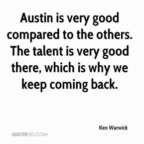 Ken Warwick  - Austin is very good compared to the others. The talent is very good there, which is why we keep coming back.