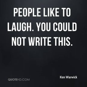 Ken Warwick  - People like to laugh. You could not write this.