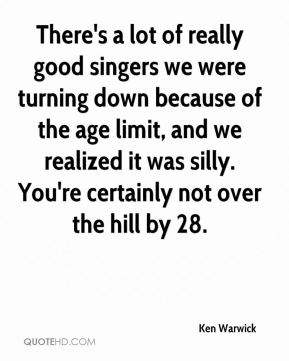 Ken Warwick  - There's a lot of really good singers we were turning down because of the age limit, and we realized it was silly. You're certainly not over the hill by 28.