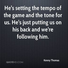 Kenny Thomas  - He's setting the tempo of the game and the tone for us. He's just putting us on his back and we're following him.