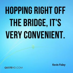 Kevin Foley  - Hopping right off the bridge, it's very convenient.