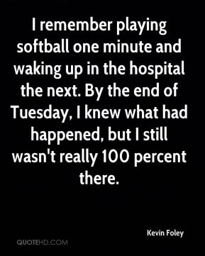 I remember playing softball one minute and waking up in the hospital the next. By the end of Tuesday, I knew what had happened, but I still wasn't really 100 percent there.