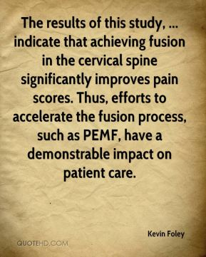 Kevin Foley  - The results of this study, ... indicate that achieving fusion in the cervical spine significantly improves pain scores. Thus, efforts to accelerate the fusion process, such as PEMF, have a demonstrable impact on patient care.