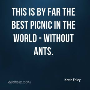 Kevin Foley  - This is by far the best picnic in the world - without ants.