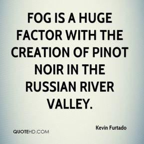 Kevin Furtado  - Fog is a huge factor with the creation of pinot noir in the Russian River Valley.