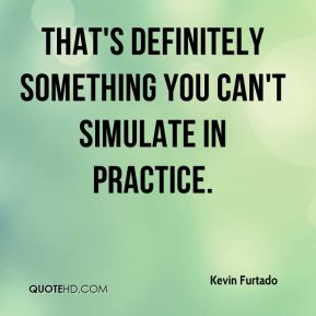 Kevin Furtado  - That's definitely something you can't simulate in practice.