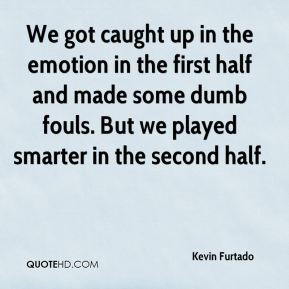 Kevin Furtado  - We got caught up in the emotion in the first half and made some dumb fouls. But we played smarter in the second half.