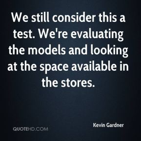 Kevin Gardner  - We still consider this a test. We're evaluating the models and looking at the space available in the stores.