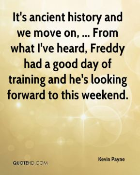 Kevin Payne  - It's ancient history and we move on, ... From what I've heard, Freddy had a good day of training and he's looking forward to this weekend.