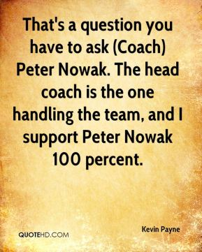 Kevin Payne  - That's a question you have to ask (Coach) Peter Nowak. The head coach is the one handling the team, and I support Peter Nowak 100 percent.