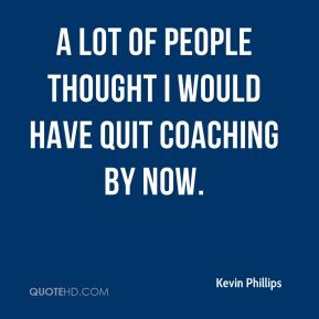 A lot of people thought I would have quit coaching by now.