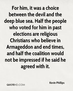 For him, it was a choice between the devil and the deep blue sea. Half the people who voted for him in past elections are religious Christians who believe in Armageddon and end times, and half the coalition would not be impressed if he said he agreed with it.