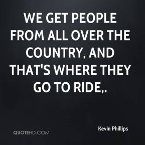 We get people from all over the country, and that's where they go to ride.