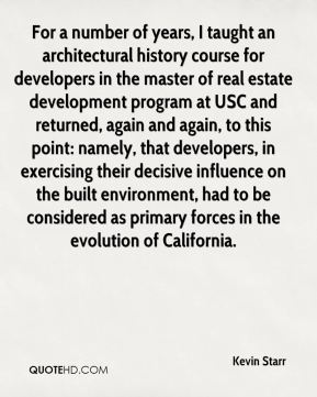 Kevin Starr  - For a number of years, I taught an architectural history course for developers in the master of real estate development program at USC and returned, again and again, to this point: namely, that developers, in exercising their decisive influence on the built environment, had to be considered as primary forces in the evolution of California.