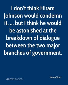 I don't think Hiram Johnson would condemn it, ... but I think he would be astonished at the breakdown of dialogue between the two major branches of government.