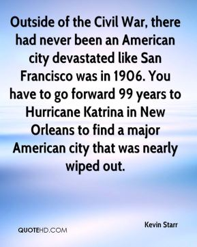 Outside of the Civil War, there had never been an American city devastated like San Francisco was in 1906. You have to go forward 99 years to Hurricane Katrina in New Orleans to find a major American city that was nearly wiped out.