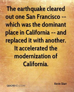 Kevin Starr  - The earthquake cleared out one San Francisco -- which was the dominant place in California -- and replaced it with another. It accelerated the modernization of California.