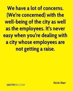 We have a lot of concerns. (We're concerned) with the well-being of the city as well as the employees. It's never easy when you're dealing with a city whose employees are not getting a raise.