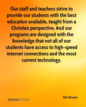 Kim Brown  - Our staff and teachers strive to provide our students with the best education available, taught from a Christian perspective. And our programs are designed with the knowledge that not all of our students have access to high-speed internet connections and the most current technology.