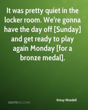 Krissy Wendell  - It was pretty quiet in the locker room. We're gonna have the day off [Sunday] and get ready to play again Monday [for a bronze medal].