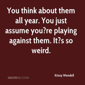 Krissy Wendell  - You think about them all year. You just assume you?re playing against them. It?s so weird.
