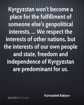 Kurmanbek Bakiyev  - Kyrgyzstan won't become a place for the fulfillment of someone else's geopolitical interests, ... We respect the interests of other nations, but the interests of our own people and state, freedom and independence of Kyrgyzstan are predominant for us.