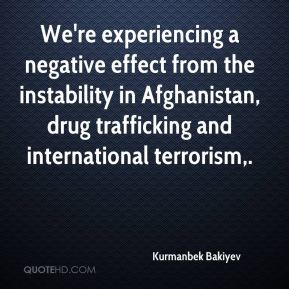 Kurmanbek Bakiyev  - We're experiencing a negative effect from the instability in Afghanistan, drug trafficking and international terrorism.