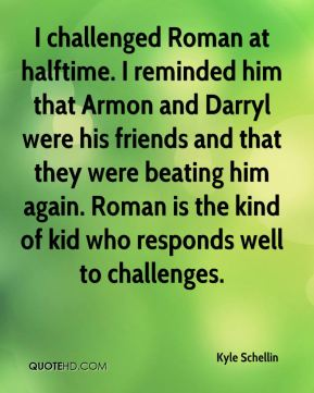 Kyle Schellin  - I challenged Roman at halftime. I reminded him that Armon and Darryl were his friends and that they were beating him again. Roman is the kind of kid who responds well to challenges.