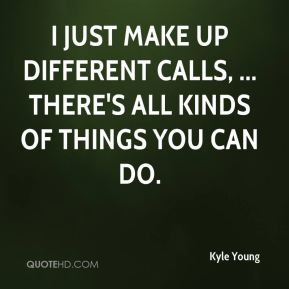 I just make up different calls, ... There's all kinds of things you can do.