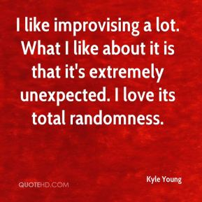 Kyle Young  - I like improvising a lot. What I like about it is that it's extremely unexpected. I love its total randomness.