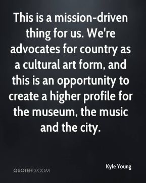 This is a mission-driven thing for us. We're advocates for country as a cultural art form, and this is an opportunity to create a higher profile for the museum, the music and the city.