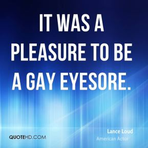 It was a pleasure to be a gay eyesore.