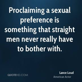 Lance Loud - Proclaiming a sexual preference is something that straight men never really have to bother with.