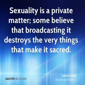 Sexuality is a private matter; some believe that broadcasting it destroys the very things that make it sacred.