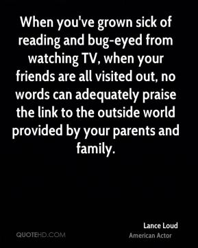 When you've grown sick of reading and bug-eyed from watching TV, when your friends are all visited out, no words can adequately praise the link to the outside world provided by your parents and family.