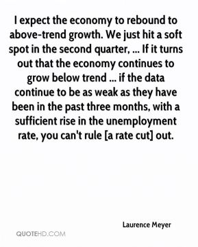 Laurence Meyer  - I expect the economy to rebound to above-trend growth. We just hit a soft spot in the second quarter, ... If it turns out that the economy continues to grow below trend ... if the data continue to be as weak as they have been in the past three months, with a sufficient rise in the unemployment rate, you can't rule [a rate cut] out.