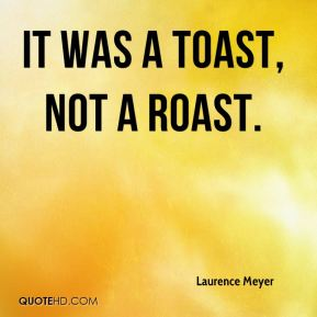 Laurence Meyer  - It was a toast, not a roast.