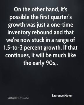 Laurence Meyer  - On the other hand, it's possible the first quarter's growth was just a one-time inventory rebound and that we're now stuck in a range of 1.5-to-2 percent growth. If that continues, it will be much like the early 90s.