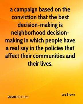 Lee Brown  - a campaign based on the conviction that the best decision-making is neighborhood decision-making in which people have a real say in the policies that affect their communities and their lives.
