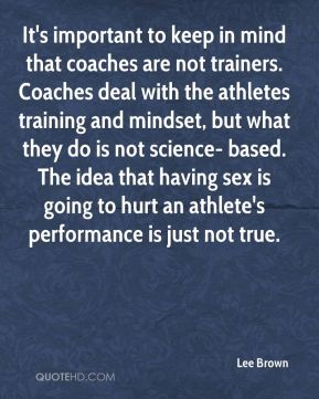 It's important to keep in mind that coaches are not trainers. Coaches deal with the athletes training and mindset, but what they do is not science- based. The idea that having sex is going to hurt an athlete's performance is just not true.