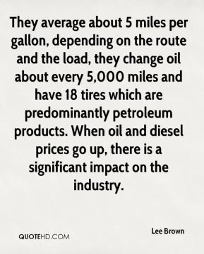 Lee Brown  - They average about 5 miles per gallon, depending on the route and the load, they change oil about every 5,000 miles and have 18 tires which are predominantly petroleum products. When oil and diesel prices go up, there is a significant impact on the industry.