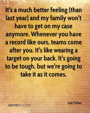 Lee Fisher  - It's a much better feeling (than last year) and my family won't have to get on my case anymore. Whenever you have a record like ours, teams come after you. It's like wearing a target on your back. It's going to be tough, but we're going to take it as it comes.